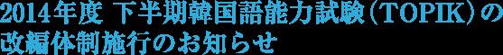 2014年度 下半期韓国語能力試験(TOPIK)の改編体制施行のお知らせ