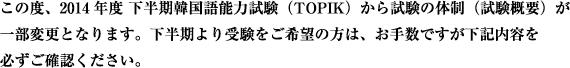 この度、2014年度 下半期韓国語能力試験(TOPIK)から試験の体制(試験概要)が一部変更となります。下半期より受験をご希望の方は、お手数ですが下記内容を必ずご確認ください。